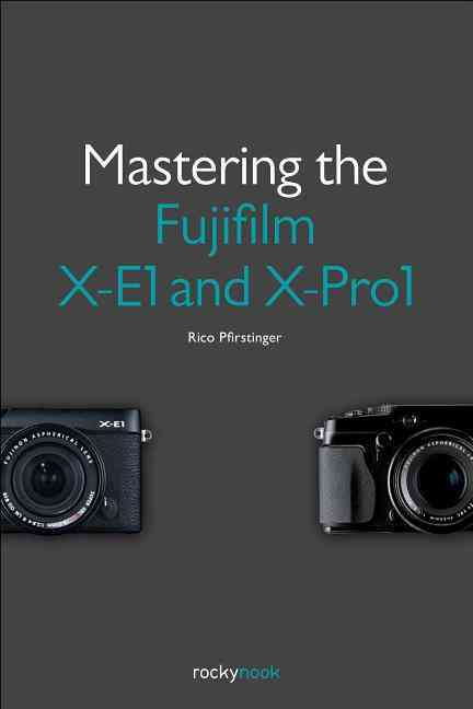 Mastering the Fujifilm X-e1 and X-pro1 By Pfirstinger, Rico